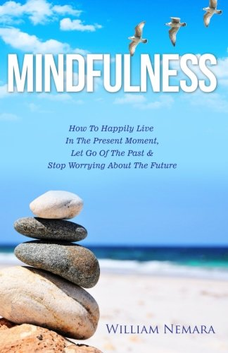 9781522803928: Mindfulness: How to Happily Live in the Present Moment, Let Go of the Past, & Stop Worrying About the Future (Mindfulness, Mindfulness For Beginners, Mindfulness Meditation) (Volume 1)