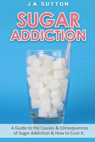 9781522808060: Sugar Addiction: Guide to the Causes & Consequences of Sugar Addiction & How to Cure It (Sugar Detox, Sugar Addiction, & Sugar Free) (Volume 1)