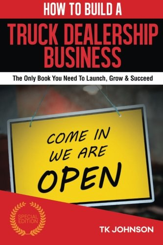 9781522814139: How To Build A Truck Dealership Business (Special Edition): The Only Book You Need To Launch, Grow & Succeed
