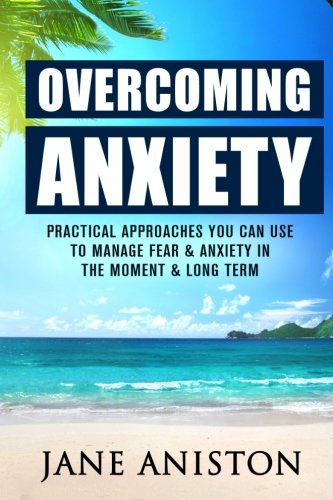 9781522816881: Anxiety: Overcoming Anxiety: Practical Approaches You Can Use To Manage Fear & Anxiety In The Moment & Long Term (Anxiety, Depression, Cognitive Behavioural Therapy, CBT, Addiction, Mental Health)