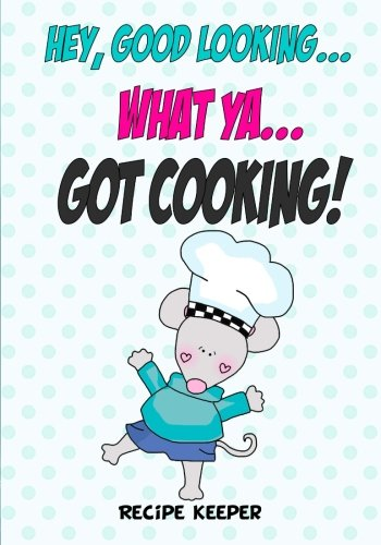 9781522825654: Hey, Good Looking....WHAT YA....Got COOKING!: Blank recipe cookbook journal for jotting down your recipes. Keep all your favorite recipes in one handy cookbook (Blank Recipe Book)