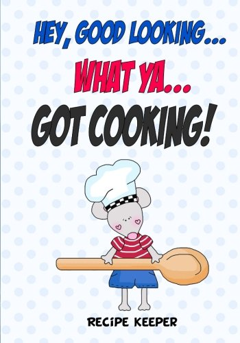 9781522825838: Hey, Good Looking....WHAT YA....Got COOKING!: Blank recipe cookbook journal for jotting down your recipes. Keep all your favorite recipes in one handy cookbook (Blank Recipe Book)