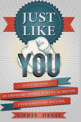Just Like You: 24 Interviews of Ordinary People Who've Achieved Extraordinary Success: Chris ...