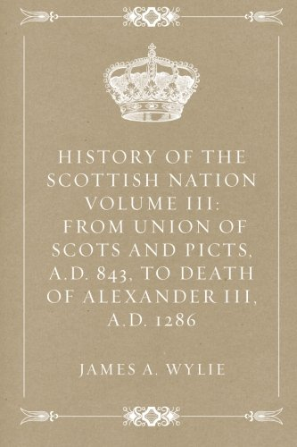 9781522843283: History of the Scottish Nation Volume III: From Union of Scots and Picts, A.D. 843, to Death of Alexander III, A.D. 1286
