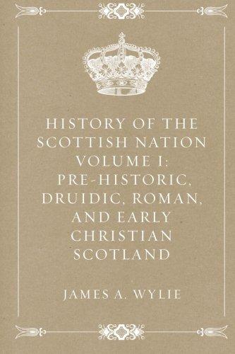 9781522849919: History of the Scottish Nation Volume I: Pre-Historic, Druidic, Roman, and Early Christian Scotland