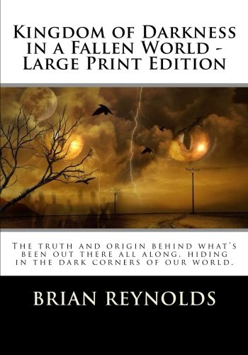 9781522856740: Kingdom of Darkness in a Fallen World - Large Print Edition: The truth and origin behind what's been out there all along, hiding in the dark corners of our world. (2)