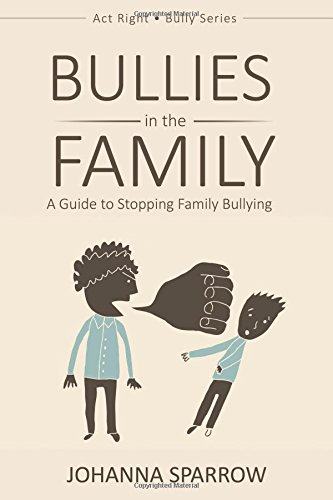Bullies in the Family: A Guide to Stopping Family Bullying (Act Right Bully Series) (Volume 1): ...