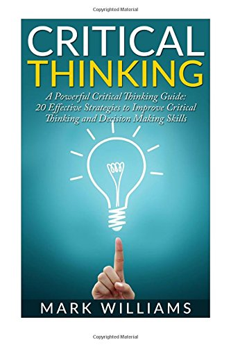 9781522860051: Critical Thinking: A Powerful Critical Thinking Guide: 20 Effective Strategies to Improve Critical Thinking and Decision Making Skills (Thinking Skills, Organization, Emotional Intelligence)