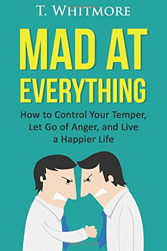 9781522864004: Mad at Everything: How to Control Your Temper, Let Go of Anger, and Live a Happier Life (Your Guide to Anger Management, Controlling Your Frustration, and Living a Happier Life)