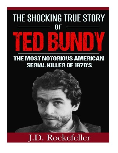 9781522865520: The Shocking True Story of Ted Bundy: The Most Notorious American Serial Killer of 1970's