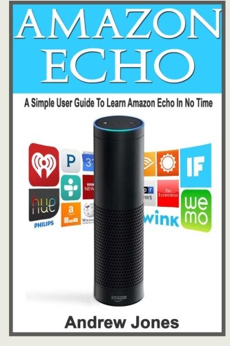 9781522867371: Amazon Echo: A Simple User Guide to Learn Amazon Echo in No Time (Amazon Prime, Amazon Prime membership, Guide for Beginners, Amazon Prime and Kindle Lending Library) (Volume 5)