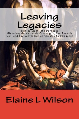 Leaving Legacies: Shining Light Into Darkness Michelangelo: Wilson, Elaine L.