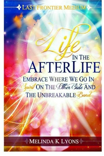 9781522878278: Life In The Afterlife: Embrace Where We Go In Spirit On The Other Side And The Unbreakable Bond