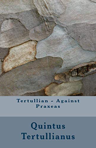 Tertullian - Against Praxeas: Quintus Septimius Florens Tertullianus