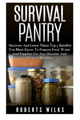 9781522895527: Survival Pantry: Discover And Learn These Top 9 Benefits You Must Know To Prepare Food, Water And Supplies For Any Disaster And Survival Situation