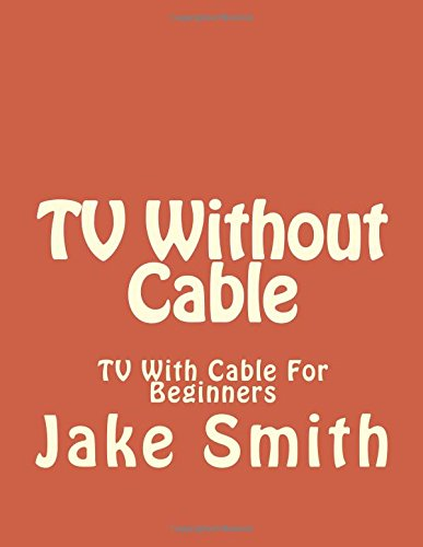 9781522902836: TV Without Cable: TV With Cable For Beginners (Streaming, Tv without cable, Streaming Devices, Over-the-Air Free TV, internet tv) (Volume 1)