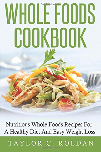 9781522903086: Whole Foods Cookbook: Nutritious Whole Foods Recipes For A Healthy Diet And Easy Loss