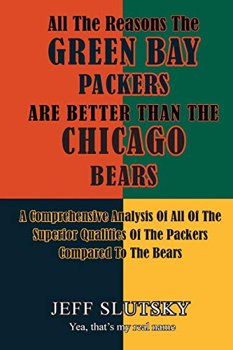 9781522904335: All The Reasons The Green Bay Packers Are Better Than The Chicago Bears: A Comprehensive Analysis Of All Of The Superior Qualities Of The Packers Compared To The Bears