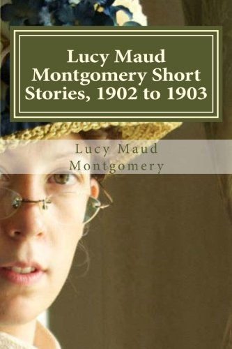 9781522910824: Lucy Maud Montgomery Short Stories, 1902 to 1903