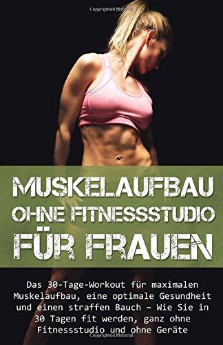 9781522911715: Muskelaufbau ohne Fitnessstudio für Frauen: Das 30-Tage-Workout für maximalen Muskelaufbau, eine optimale Gesundheit und einen straffen Bauch – Wie ... ohne Geräte, Fit, Muskel) (German Edition)