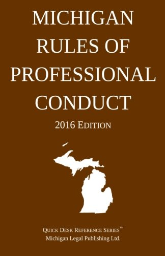 Michigan Rules of Professional Conduct; 2016 Edition: Michigan Legal Publishing Ltd.
