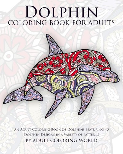 9781522918127: Dolphin Coloring Book For Adults: An Adult Coloring Book Of Dolphins Featuring 40 Dolphin Designs in a Variety of Patterns (Animal Coloring Books for Adults) (Volume 10)