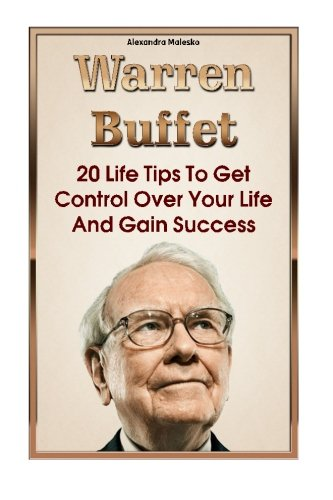 9781522924487: Warren Buffett: 20 Life Tips To Get Control Over Your Life And Gain Success: (Warren Buffet Biography, Business Success, The Essays of Warren ... The Intelligent Investor, Security Analysis)