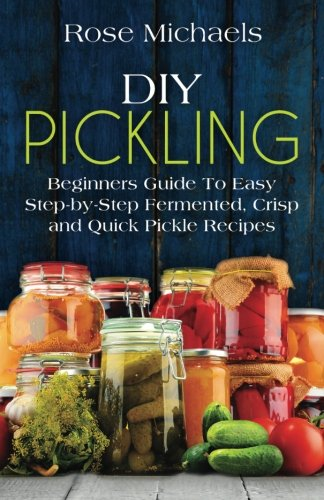 9781522928973: DIY Pickling: Beginners Guide To Easy Step-By-Step Fermented, Crisp, And Quick Pickle Recipes
