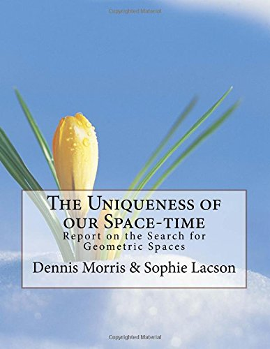 9781522931980: The Uniqueness of our Space-time: Report on the Search for Geometric Spaces