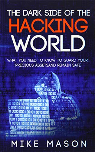 The Dark Side of the Hacking World: What You Need to Know to Guard Your Precious Assets and Remain ...