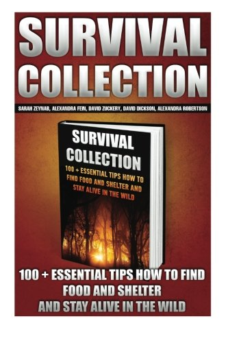 9781522950431: Survival Collection: 100 + Essential Tips How To Find Food And Shelter And Stay Alive In The Wild: (Survival Pantry, Preppers Pantry, Prepper ... the forest, survival guide, Survival Pantry)