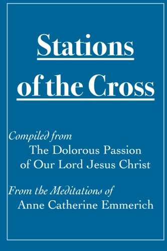9781522952299: Stations of the Cross Compiled from The Dolorous Passion: of Our Lord Jesus Christ from the Meditations of Anne Catherine Emmerich