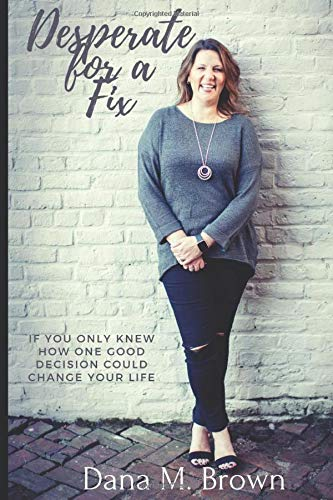 Desperate for a Fix: If You Only Knew How One Good Decision Could Change Your Life: Mrs. Dana M. ...