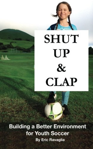 9781522968047: Shut Up and Clap: Building a Better Environment for Youth Soccer