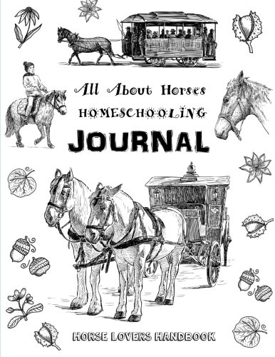 9781522972983: All About Horses - Homeschooling Journal - Horse Lovers Handbook: The Perfect Method for Homeschooling Horse Lovers! A Delight Directed Learning Guide - A SIX Week Unit Study on Horses!