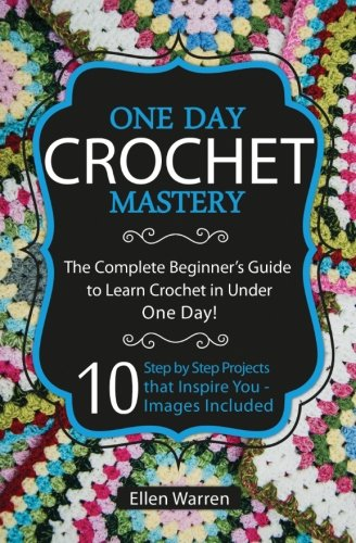 9781522973829: Crochet: One Day Crochet Mastery: The Complete Beginner's Guide to Learn Crochet in Under 1 Day! - 10 Step by Step Projects That Inspire You - Images Included