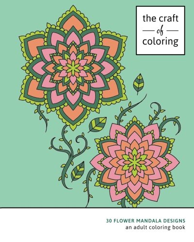 9781522976486: The Craft of Coloring: 30 Flower Mandala Designs: An Adult Coloring Book (Relaxing And Stress Relieving Adult Coloring Books)