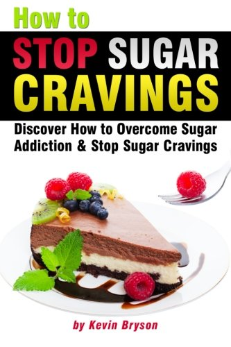 9781522990055: How to Stop Sugar Cravings: Discover How to Overcome Sugar Addiction and Stop Sugar Cravings