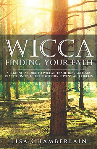 Wicca Finding Your Path: A Beginner's Guide to Wiccan Traditions, Solitary Practitioners, ...