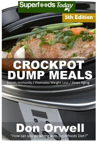9781522991403: Crockpot Dump Meals: Fifth Edition - Over 100 Quick & Easy Gluten Free Low Cholesterol Whole Foods Recipes full of Antioxidants & Phytochemicals (Natural Weight Loss Transformation) (Volume 100)