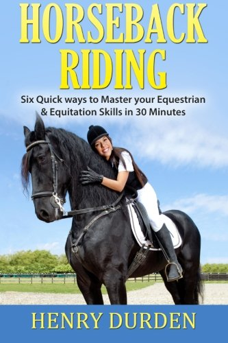 9781522993889: Horseback Riding: Six Quick Ways to Master your Equestrian & Equitation Skills in 30 Minutes