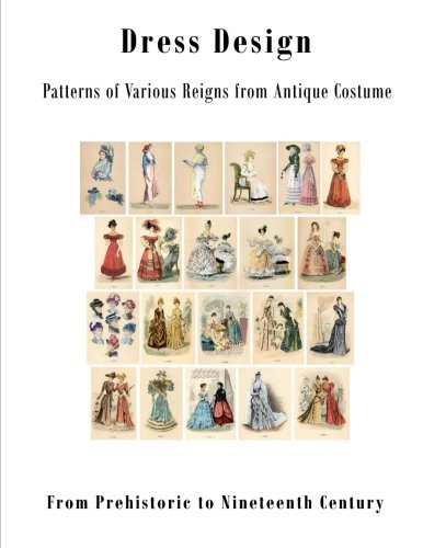 9781522994398: Dress Design: Patterns of Various Reigns from Antique Costume (Dress Design - From Prehistoric to Nineteenth Century Victorian)