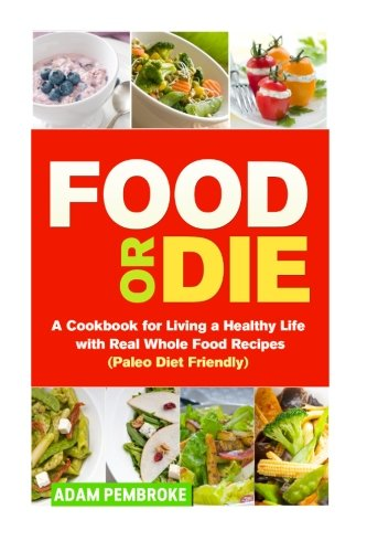 9781523202232: Food or Die: A Cookbook for Living a Healthy Life with Real Whole Food Recipes (Paleo Diet Friendly)