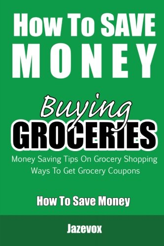 9781523209712: How To Save Money Buying Groceries: Money Saving Tips On Grocery Shopping, Ways To Get Grocery Coupons (Volume 1)