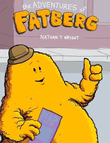 The Adventures of Fatberg: Nathan T Wright