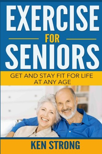 9781523223183: Exercise For Seniors - Get And Stay Fit For Life At Any Age