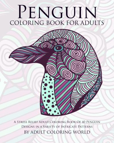 9781523229154: Penguin Coloring Book For Adults: A Stress Relief Adult Coloring Book Of 40 Penguin Designs in a Variety of Intricate Patterns (Animal Coloring Books for Adults) (Volume 10)