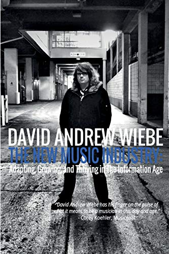 The New Music Industry: Adapting, Growing, and Thriving in The Information Age: David Andrew Wiebe