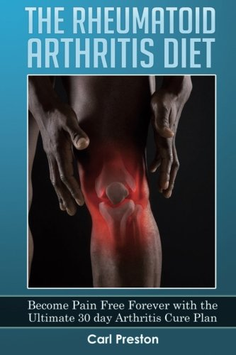 9781523234646: The Rheumatoid Arthritis Diet: Become Pain Free Forever with the Ultimate 30 Day Arthritis Cure Plan (Arthritis, Rheumatoid Arthritis Treatment, ... Inflammation, Osteoarthritis Diet) (Volume 1)