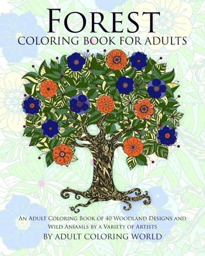 9781523237920: Forest Coloring Book For Adults: An Adult Coloring Book of 40 Woodland Designs and Wild Aniamls by a Variety of Artists (Stress Relief Adult Coloring Books) (Volume 1)